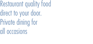Restaurant quality food direct to your door. Private dining for